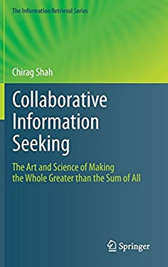 Collaborative Information Seeking: The Art and Science of Making the Whole Greater Than the Sum of All 9783642288128