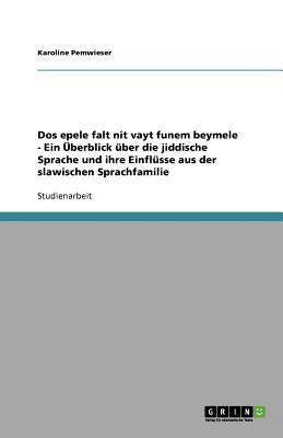 DOS Epele Falt Nit Vayt Funem Beymele - Ein Uber Blick Uber Die Jiddische Sprache Und Ihre Einfl Sse Aus Der Slawischen Sprachfamilie 9783640942787