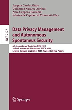 Data Privacy Management and Autonomous Spontaneus Security: 6th International Workshop, DPM 2011 and 4th International Workshop, SETOP 2011, Leuven, B 9783642288784