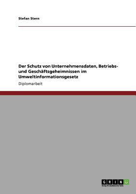 Der Schutz Von Unternehmensdaten, Betriebs- Und Gesch Ftsgeheimnissen Im Umweltinformationsgesetz 9783640772049