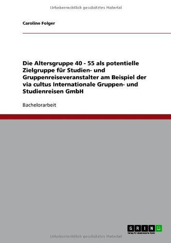 Altersgruppe 40 - 55 ALS Potentielle Zielgruppe Fur Studien- Und Gruppenreiseveranstalter Am Beispiel Der Via Cultus Internationale Gruppen- Und Studi 9783640722952