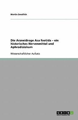 Die Arzneidroge Asa Foetida - Ein Historisches Nervenmittel Und Aphrodisiakum 9783640261741