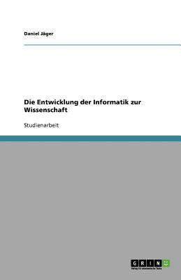 Die Entwicklung Der Informatik Zur Wissenschaft 9783640431847
