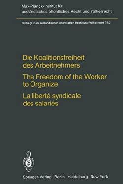 Die Koalitionsfreiheit Des Arbeitnehmers / The Freedom of the Worker to Organize / La Libert Syndicale Des Salari S: Rechtsvergleichung Und V Lkerrech 9783642676581