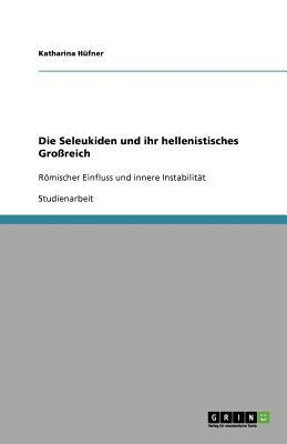 Die Seleukiden Und Ihr Hellenistisches Gro Reich 9783640728022