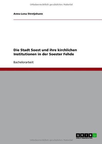 Die Stadt Soest Und Ihre Kirchlichen Institutionen in Der Soester Fehde 9783640755677
