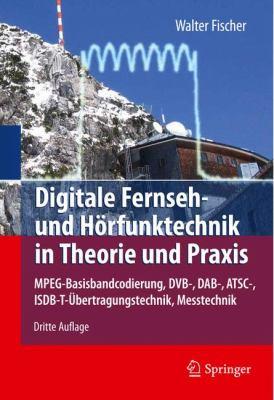 Digitale Fernseh- Und H Rfunktechnik in Theorie Und Praxis: MPEG-Basisbandcodierung, Dvb-, Dab-, ATSC-, Isdb-T- Bertragungstechnik, Messtechnik 9783642150463