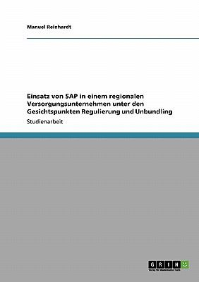 Einsatz Von SAP in Einem Regionalen Versorgungsunternehmen Unter Den Gesichtspunkten Regulierung Und Unbundling 9783640344192