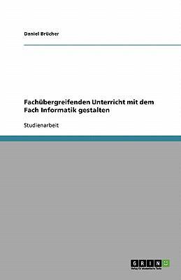 Fach Bergreifenden Unterricht Mit Dem Fach Informatik Gestalten 9783640256129