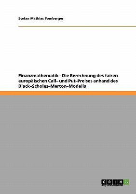 Finanzmathematik - Die Berechnung Des Fairen Europ Ischen Call- Und Put-Preises Anhand Des Black-Scholes-Merton-Modells 9783640303717