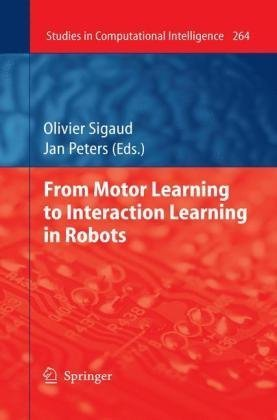 From Motor Learning to Interaction Learning in Robots (Studies in Computational Intelligence) Olivier Sigaud and Jan Peters
