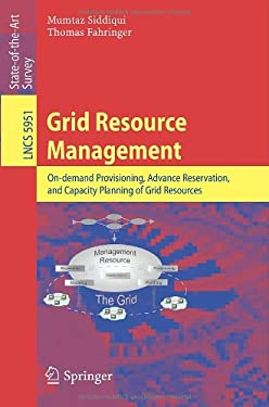 Grid Resource Management: On-Demand Provisioning, Advance Reservation, and Capacity Planning of Grid Resources 9783642115783
