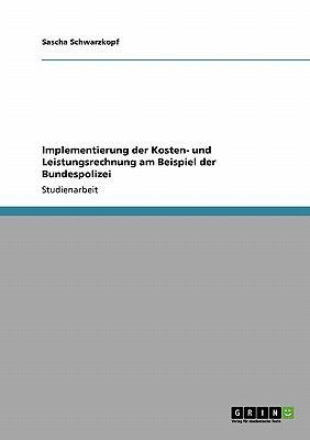 Implementierung Der Kosten- Und Leistungsrechnung Am Beispiel Der Bundespolizei 9783640265190