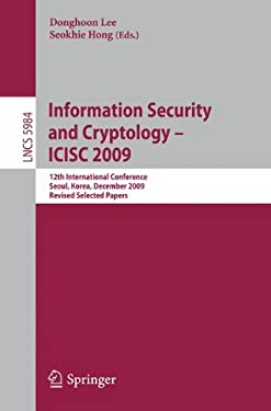 Information Security and Cryptology - Icisc 2009: 12th International Conference, Seoul, Korea, December 2-4. 2009. Revised Selected Papers 9783642144226