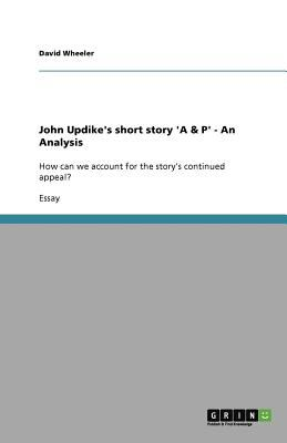 character analysis a p by john updike The story a&p was written by a famous american writer john updike the events take place in a supermarket a&p here is the connection between the title of the story and the story itself, which begins with the description of three girls it was very surprising for the customers and shop-workers to.