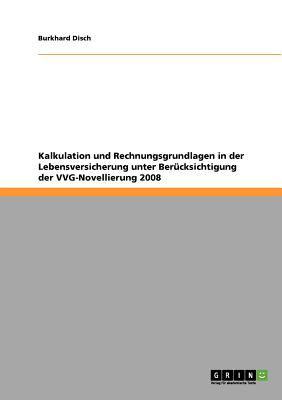 Kalkulation Und Rechnungsgrundlagen in Der Lebensversicherung Unter Uber Cksichtigung Der Vvg-Novellierung 2008 9783640629091