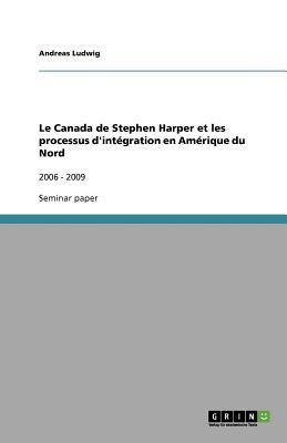 Le Canada de Stephen Harper Et Les Processus D'Int Gration En Am Rique Du Nord 9783640685752
