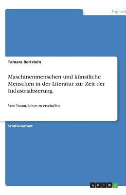 Maschinenmenschen Und K Nstliche Menschen in Der Literatur Zur Zeit Der Industrialisierung 9783640645565