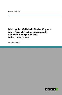 Metropole, Weltstadt, Global City ALS Neue Form Der Urbanisierung Mit Konkreten Beispielen Aus Industrienationen 9783640853502