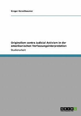 Originalism Contra Judicial Activism in Der Amerikanischen Verfassungsinterpretation 9783640453849