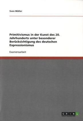 Primitivismus in Der Kunst Des 20. Jahrhunderts Unter Besonderer Ber Cksichtigung Des Deutschen Expressionismus 9783640756421
