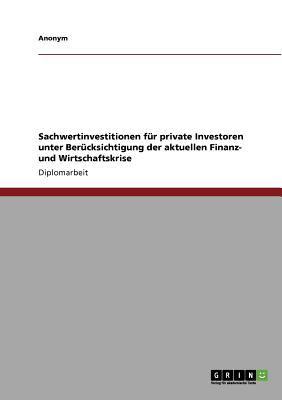 Sachwertinvestitionen F R Private Investoren Unter Ber Cksichtigung Der Aktuellen Finanz- Und Wirtschaftskrise 9783640843398