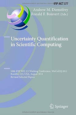 Uncertainty Quantification in Scientific Computing: 10th Ifip Wg 2.5 Working Conference, Wocouq 2011, Boulder, Co, USA, August 1-4, 2011, Revised Sele 9783642326769