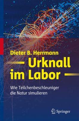 Urknall Im Labor: Wie Teilchenbeschleuniger Die Natur Simulieren 9783642103131