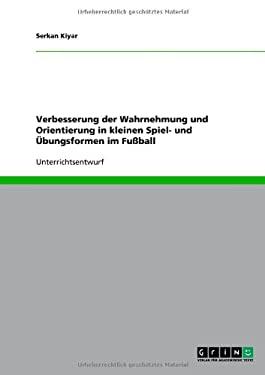 Verbesserung Der Wahrnehmung Und Orientierung in Kleinen Spiel- Und Bungsformen Im Fu Ball 9783640665167