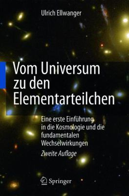Vom Universum Zu Den Elementarteilchen: Eine Erste Einf Hrung in Die Kosmologie Und Die Fundamentalen Wechselwirkungen 9783642157981