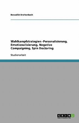 Wahlkampfstrategien - Personalisierung, Emotionalisierung, Negative Compaigning, Spin Doctoring 9783640550883