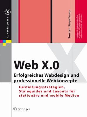 Web X.0: Erfolgreiches Webdesign Und Professionelle Webkonzepte: Gestaltungsstrategien, Styleguides Und Layouts Fur Stationare 9783642020711