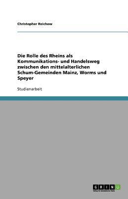 Die Rolle Des Rheins ALS Kommunikations- Und Handelsweg Zwischen Den Mittelalterlichen Schum-Gemeinden Mainz, Worms Und Speyer 9783656019732