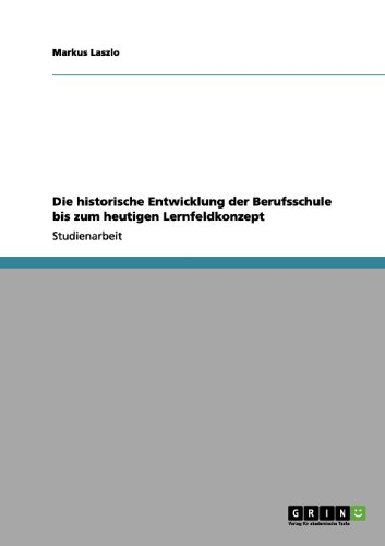 Die Historische Entwicklung Der Berufsschule Bis Zum Heutigen Lernfeldkonzept 9783656086987