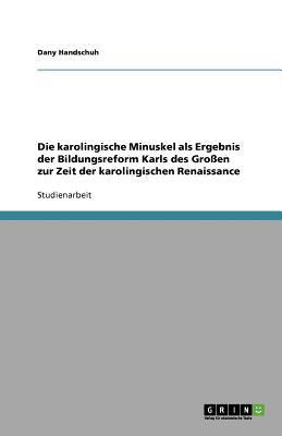 Die Karolingische Minuskel ALS Ergebnis Der Bildungsreform Karls Des Gro En Zur Zeit Der Karolingischen Renaissance 9783656096085