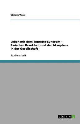 Leben Mit Dem Tourette-Syndrom - Zwischen Krankheit Und Der Akzeptanz in Der Gesellschaft 9783656107682