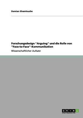 """Forschungsdesign """"Arguing"""" Und Die Rolle Von """"Face-To-Face""""-Kommunikation"""
