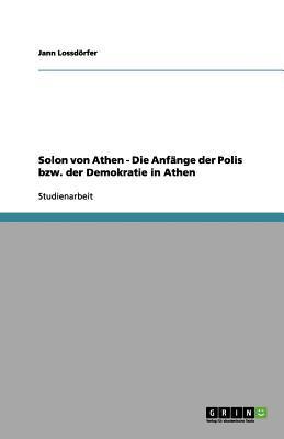 Solon Von Athen - Die Anf Nge Der Polis Bzw. Der Demokratie in Athen 9783656149279
