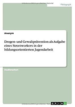 Drogen- Und Gewaltpravention ALS Aufgabe Eines Streetworkers in Der Bildungsorientierten Jugendarbeit (German Edition)
