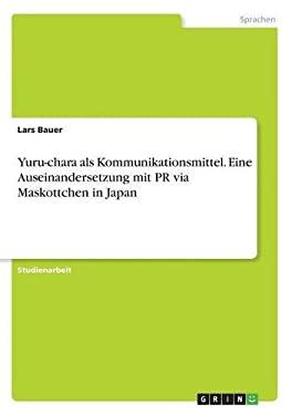 Yuru-Chara ALS Kommunikationsmittel. Eine Auseinandersetzung Mit PR Via Maskottchen in Japan (German Edition)