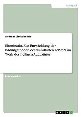 Illuminatio. Zur Entwicklung Der Bildungstheorie Des Wahrhaften Lehrers Im Werk Des Heiligen Augustinus (German Edition)