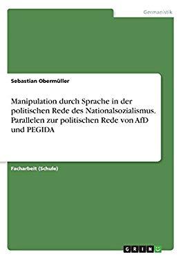 Manipulation Durch Sprache in Der Politischen Rede Des Nationalsozialismus. Parallelen Zur Politischen Rede Von Afd Und Pegida (German Edition)