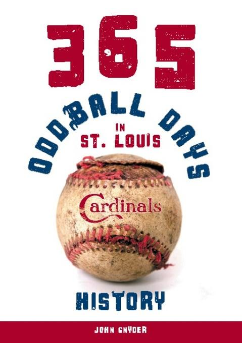 365 Oddball Days in St. Louis Cardinals History EB2370003369939