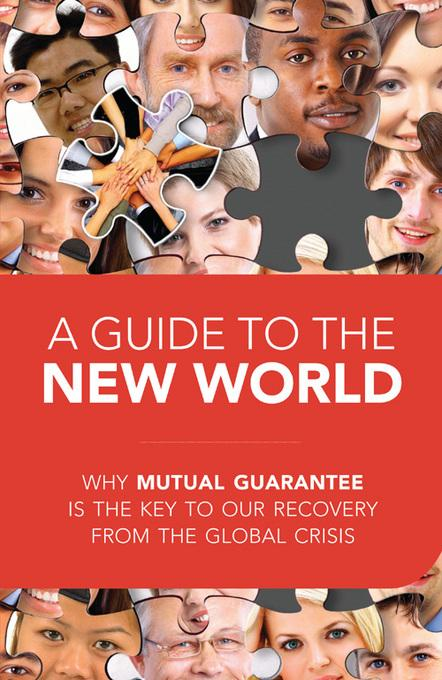A Guide to the New World: Why Mutual Guarantee is the Key to our Recovery from the Global Crisis EB2370004374680