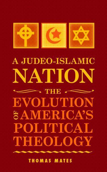 A Judeo-Islamic Nation: The Evolution of America's Political Theology EB2370003473773
