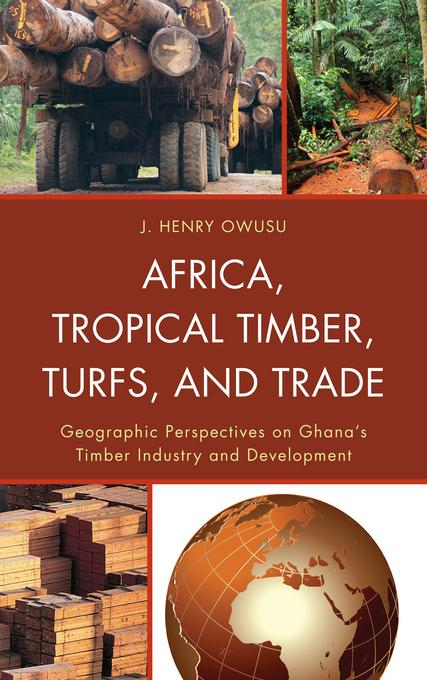 Africa, Tropical Timber, Turfs, and Trade: Geographic Perspectives on Ghana's Timber Industry and Development EB2370004510347