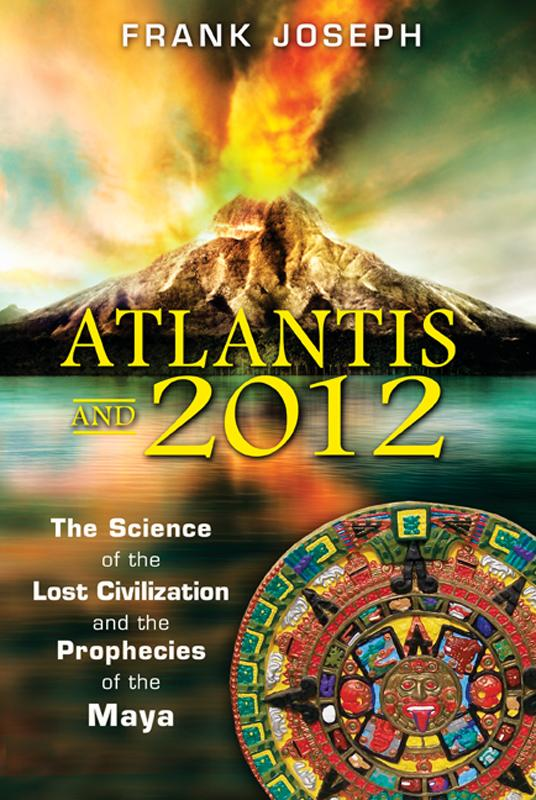 Atlantis and 2012: The Science of the Lost Civilization and the Prophecies of the Maya EB2370002753432