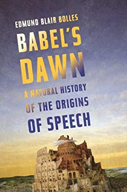 Babel's Dawn: A Natural History of the Origins of Speech EB2370003843828