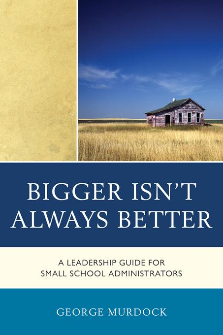 Bigger Isn't Always Better: A Leadership Guide for Small School Administrators EB2370004381930