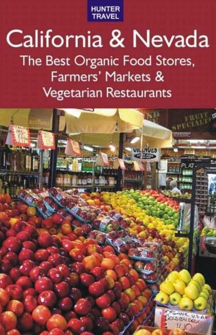 California & Nevada: The Best Organic Food Stores, Farmers' Markets & Vegetarian Restaurants: The Best Organic Food Stores, Farmers' Markets & Vegetar